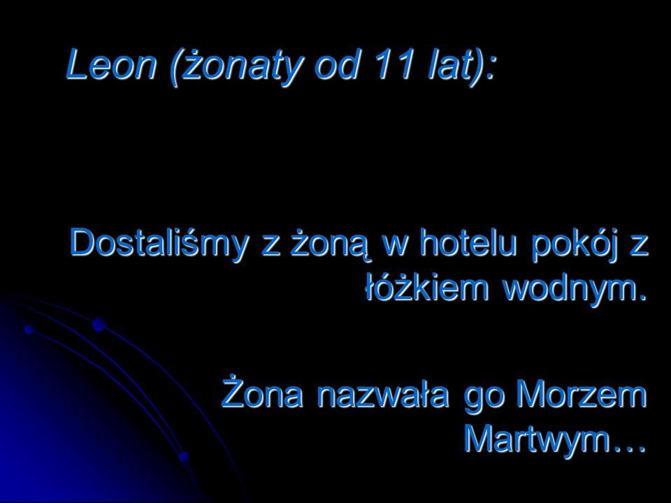 Leon (żonaty od 11 lat): Dostaliśmy z żoną w hotelu pokój z łóżkiem wodnym.