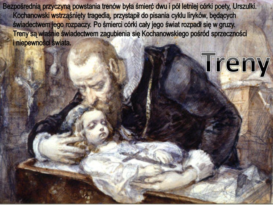 Bezpośrednią przyczyną powstania trenów była śmierć dwu i pół letniej córki poety, Urszulki. Kochanowski wstrząśnięty tragedią, przystąpił do pisania cyklu liryków, będących świadectwem jego rozpaczy. Po śmierci córki cały jego świat rozpadł się w gruzy. Treny są właśnie świadectwem zagubienia się Kochanowskiego pośród sprzeczności i niepewności świata.