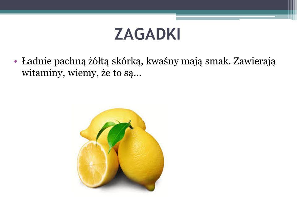 ZAGADKI Ładnie pachną żółtą skórką, kwaśny mają smak. Zawierają witaminy, wiemy, że to są...