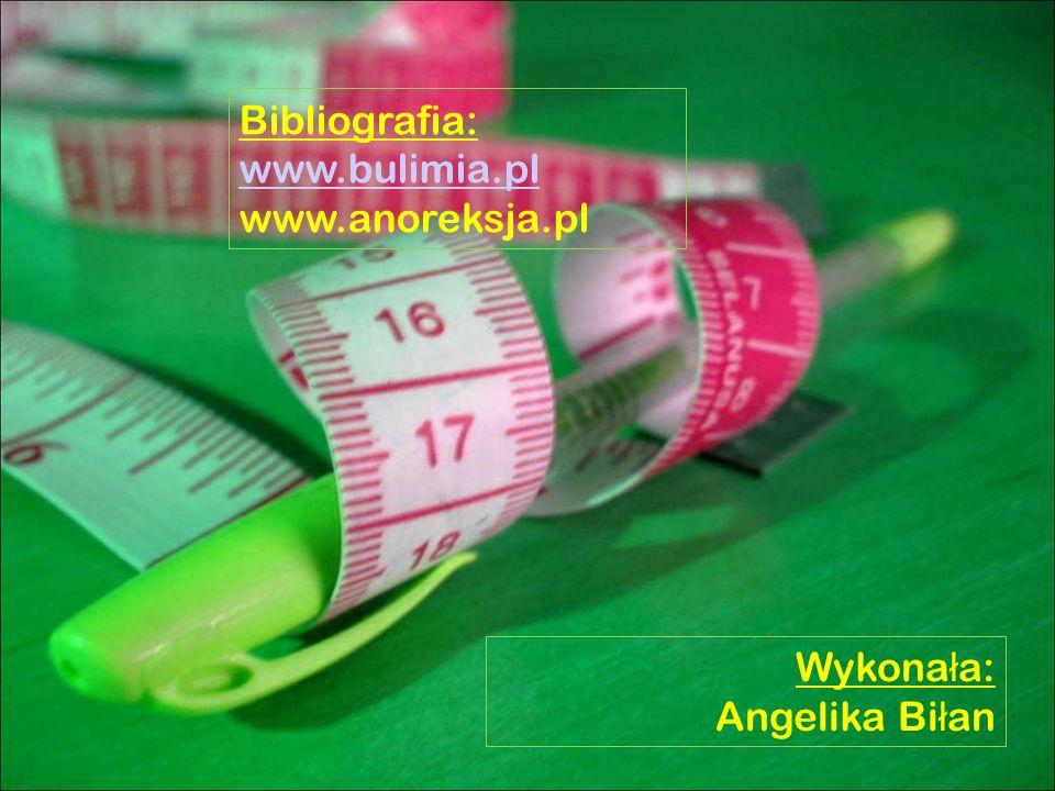 Bibliografia: www.bulimia.pl www.anoreksja.pl Wykonała: Angelika Biłan