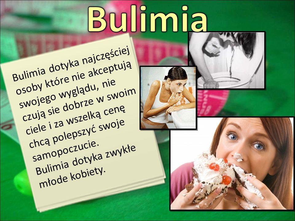 Bulimia dotyka najczęściej osoby które nie akceptują swojego wyglądu, nie czują sie dobrze w swoim ciele i za wszelką cenę chcą polepszyć swoje samopoczucie.