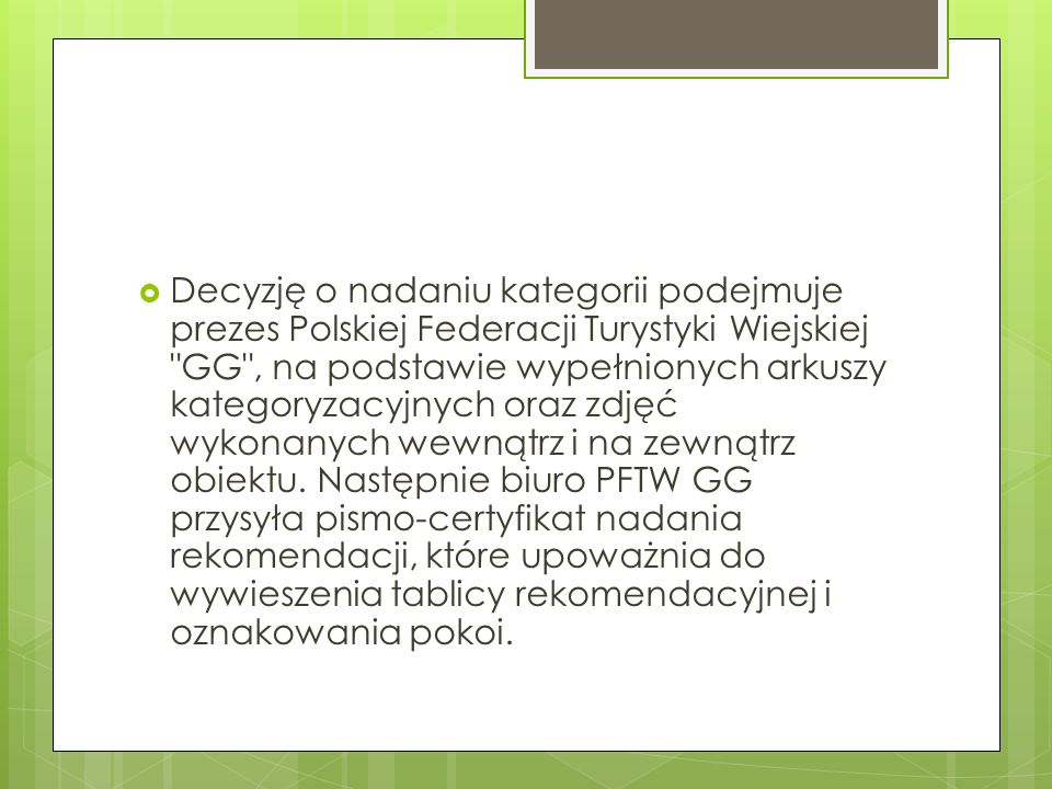 Decyzję o nadaniu kategorii podejmuje prezes Polskiej Federacji Turystyki Wiejskiej GG , na podstawie wypełnionych arkuszy kategoryzacyjnych oraz zdjęć wykonanych wewnątrz i na zewnątrz obiektu.