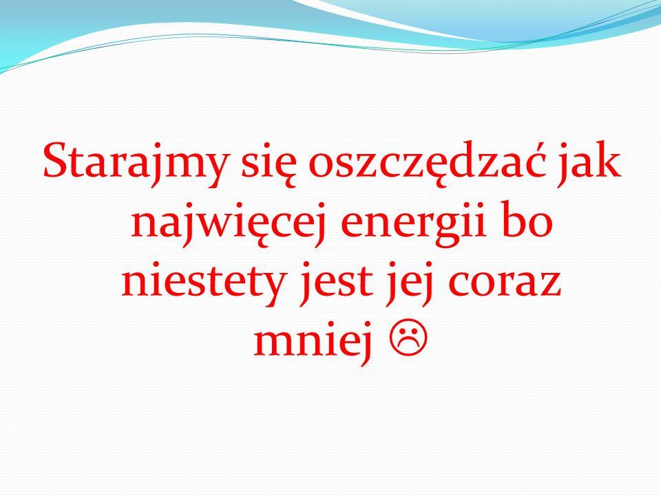 Starajmy się oszczędzać jak najwięcej energii bo niestety jest jej coraz mniej 