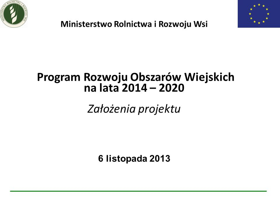 Ministerstwo Rolnictwa i Rozwoju Wsi Program Rozwoju Obszarów Wiejskich na lata 2014 – 2020 Założenia projektu 6 listopada 2013