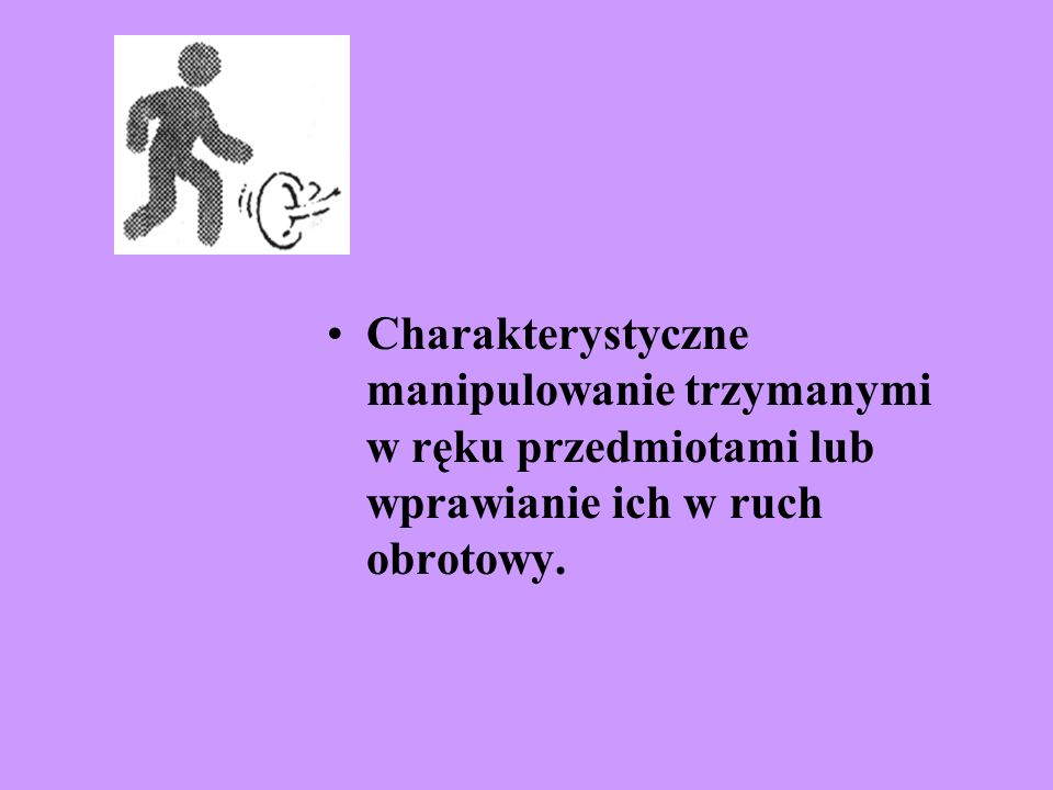 Charakterystyczne manipulowanie trzymanymi w ręku przedmiotami lub wprawianie ich w ruch obrotowy.