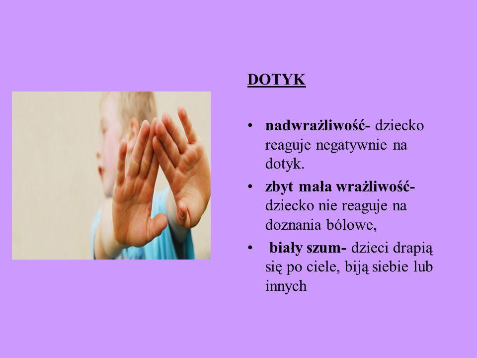 DOTYK nadwrażliwość- dziecko reaguje negatywnie na dotyk. zbyt mała wrażliwość- dziecko nie reaguje na doznania bólowe,