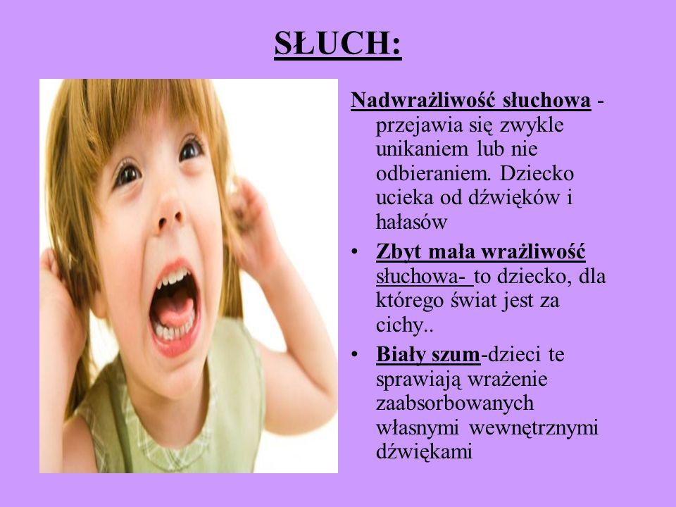 SŁUCH: Nadwrażliwość słuchowa -przejawia się zwykle unikaniem lub nie odbieraniem. Dziecko ucieka od dźwięków i hałasów.