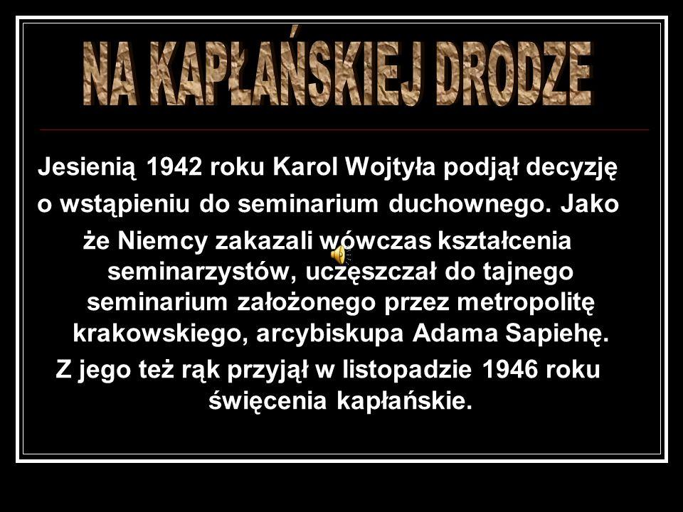 NA KAPŁAŃSKIEJ DRODZE Jesienią 1942 roku Karol Wojtyła podjął decyzję