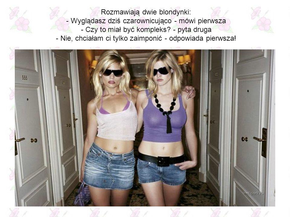 Rozmawiają dwie blondynki: - Wyglądasz dziś czarownicująco - mówi pierwsza - Czy to miał być kompleks - pyta druga - Nie, chciałam ci tylko zaimponić - odpowiada pierwsza!