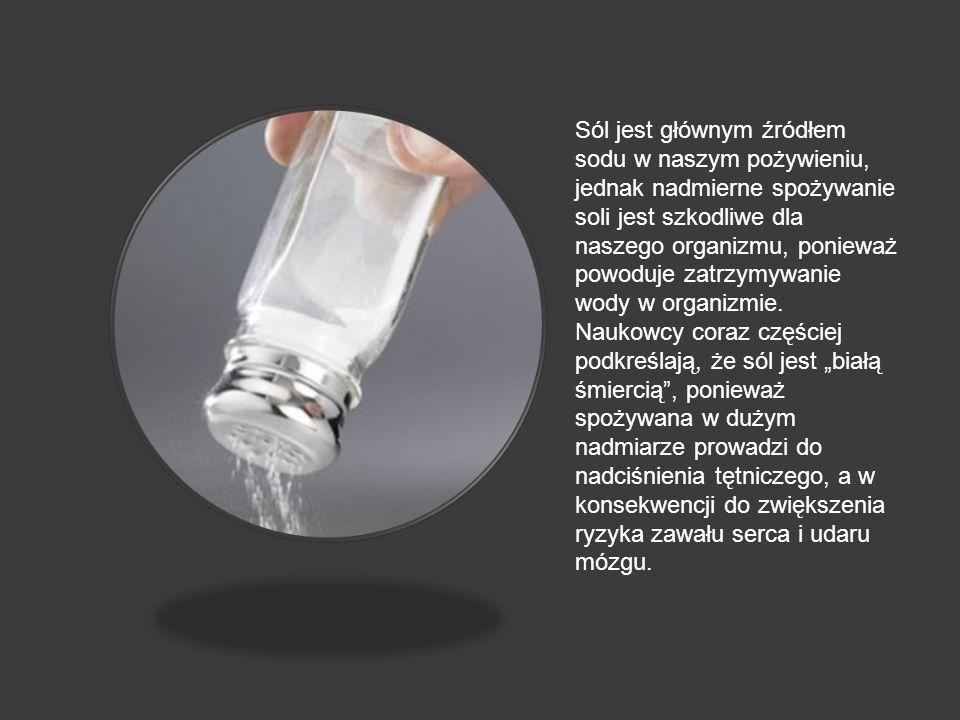 Sól jest głównym źródłem sodu w naszym pożywieniu, jednak nadmierne spożywanie soli jest szkodliwe dla naszego organizmu, ponieważ powoduje zatrzymywanie wody w organizmie.
