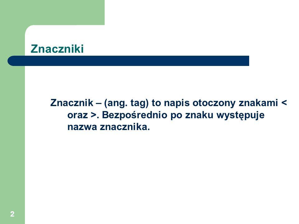 Znaczniki Znacznik – (ang. tag) to napis otoczony znakami < oraz >.