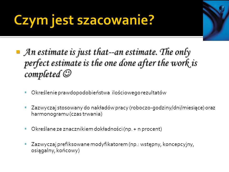Czym jest szacowanie An estimate is just that--an estimate. The only perfect estimate is the one done after the work is completed 