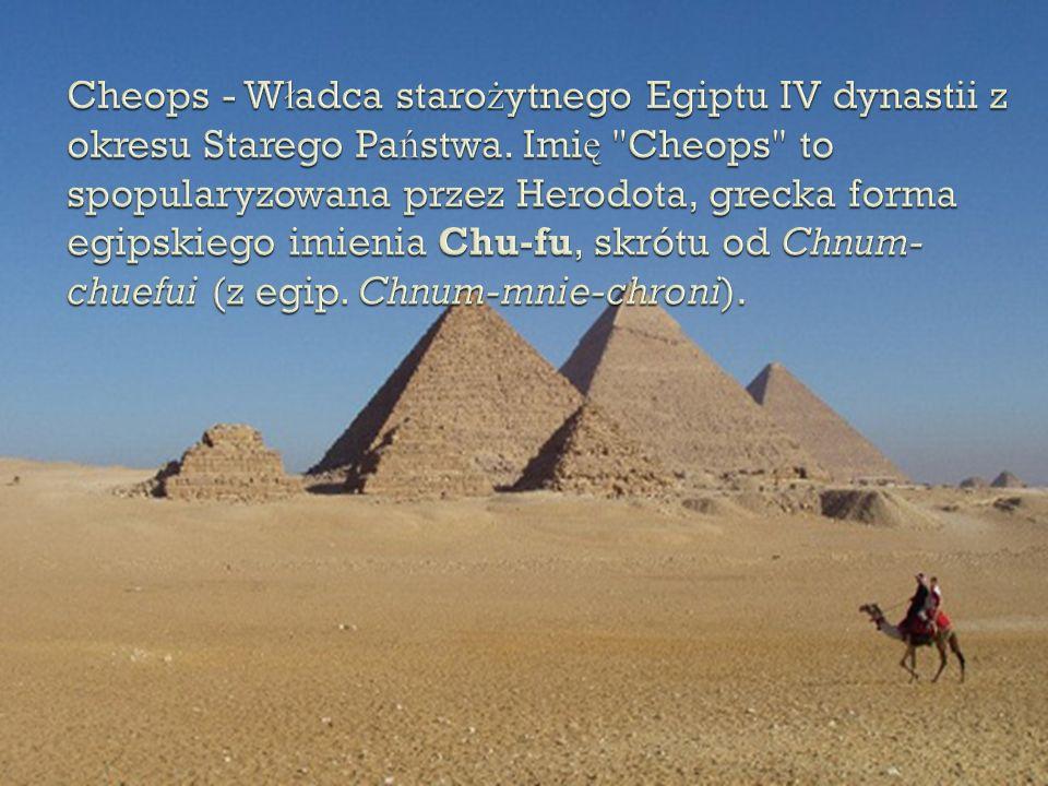 Cheops - Władca starożytnego Egiptu IV dynastii z okresu Starego Państwa.