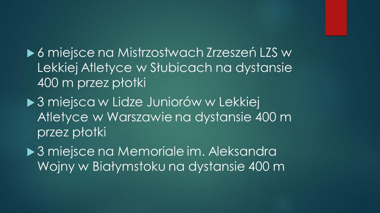 6 miejsce na Mistrzostwach Zrzeszeń LZS w Lekkiej Atletyce w Słubicach na dystansie 400 m przez płotki