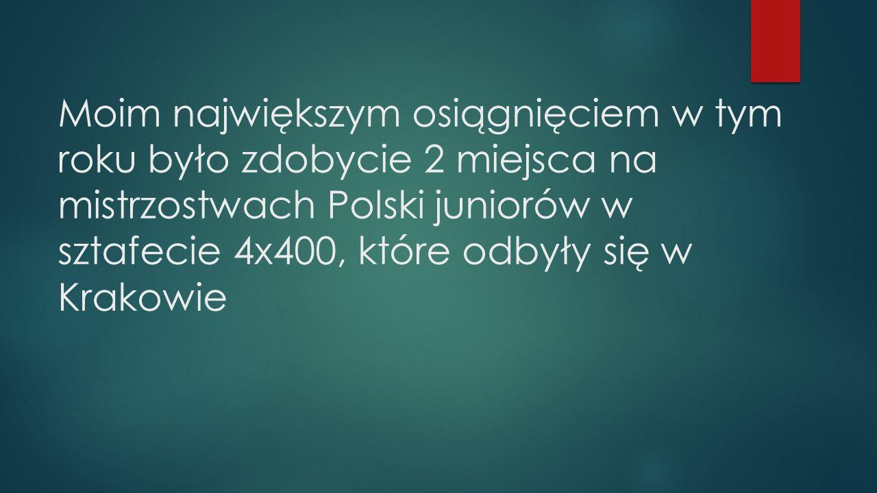 Moim największym osiągnięciem w tym roku było zdobycie 2 miejsca na mistrzostwach Polski juniorów w sztafecie 4x400, które odbyły się w Krakowie