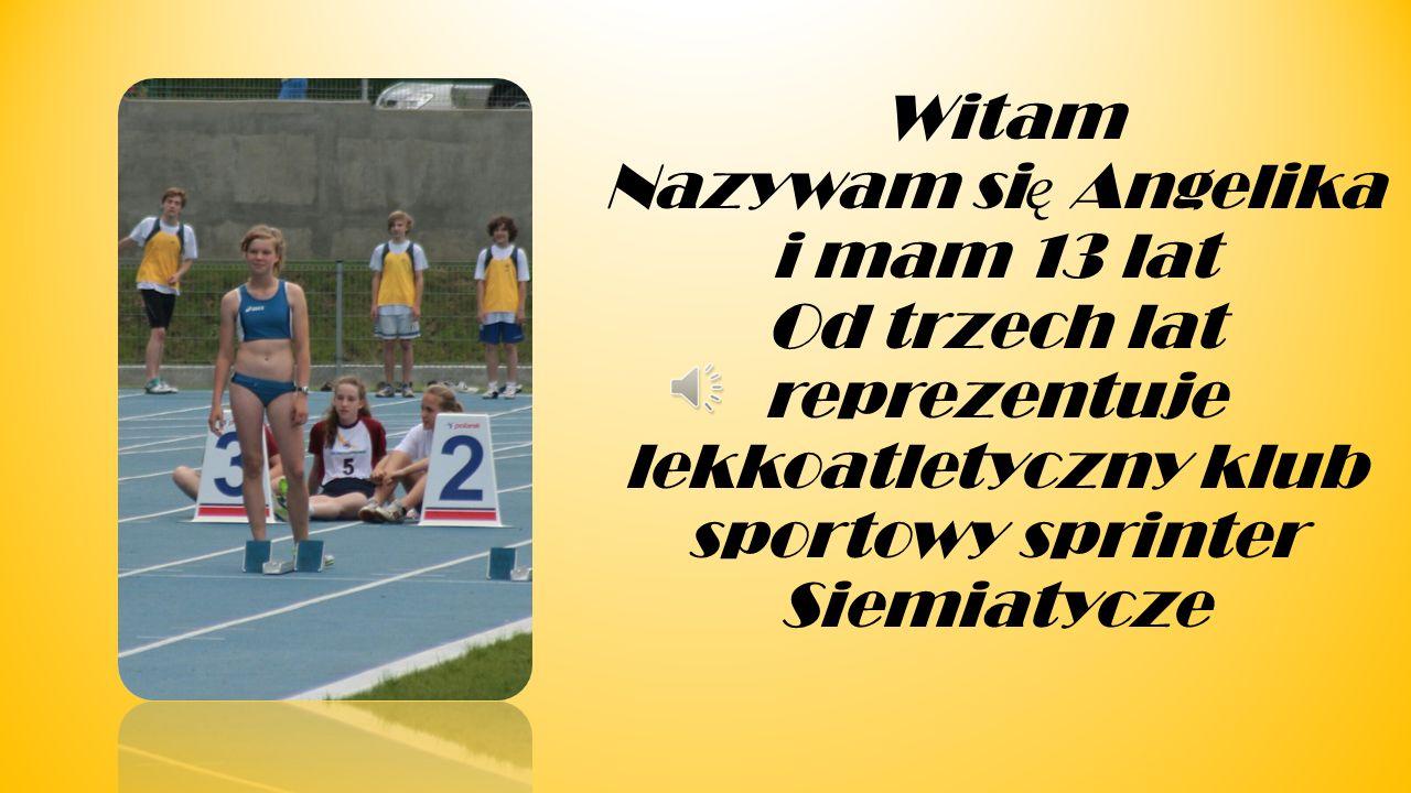 Witam Nazywam się Angelika i mam 13 lat Od trzech lat reprezentuje lekkoatletyczny klub sportowy sprinter Siemiatycze