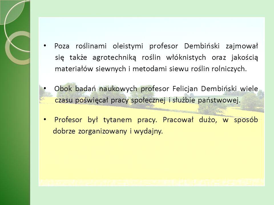 Poza roślinami oleistymi profesor Dembiński zajmował się także agrotechniką roślin włóknistych oraz jakością materiałów siewnych i metodami siewu roślin rolniczych.