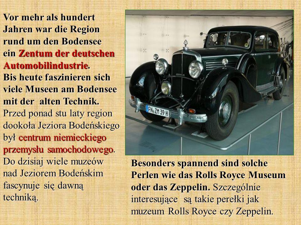Vor mehr als hundert Jahren war die Region rund um den Bodensee ein Zentum der deutschen Automobilindustrie. Bis heute faszinieren sich viele Museen am Bodensee mit der alten Technik. Przed ponad stu laty region dookoła Jeziora Bodeńskiego był centrum niemieckiego przemysłu samochodowego. Do dzisiaj wiele muzeów nad Jeziorem Bodeńskim fascynuje się dawną techniką.