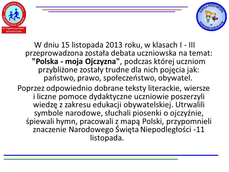 W dniu 15 listopada 2013 roku, w klasach I - III przeprowadzona została debata uczniowska na temat: Polska - moja Ojczyzna , podczas której uczniom przybliżone zostały trudne dla nich pojęcia jak: państwo, prawo, społeczeństwo, obywatel.