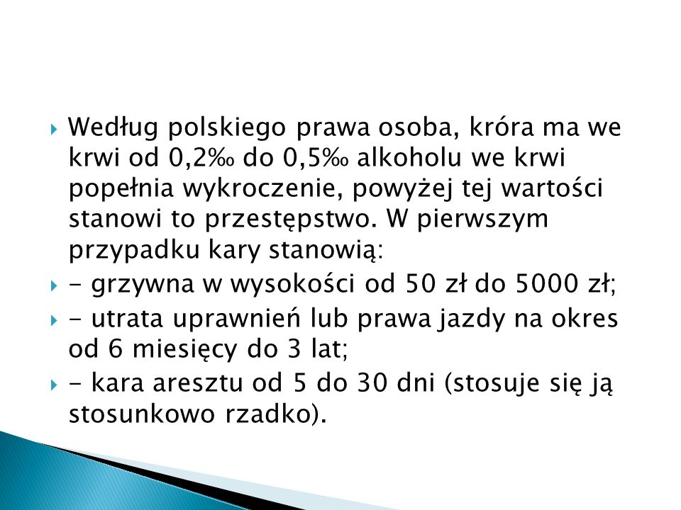 Według polskiego prawa osoba, króra ma we krwi od 0,2‰ do 0,5‰ alkoholu we krwi popełnia wykroczenie, powyżej tej wartości stanowi to przestępstwo. W pierwszym przypadku kary stanowią: