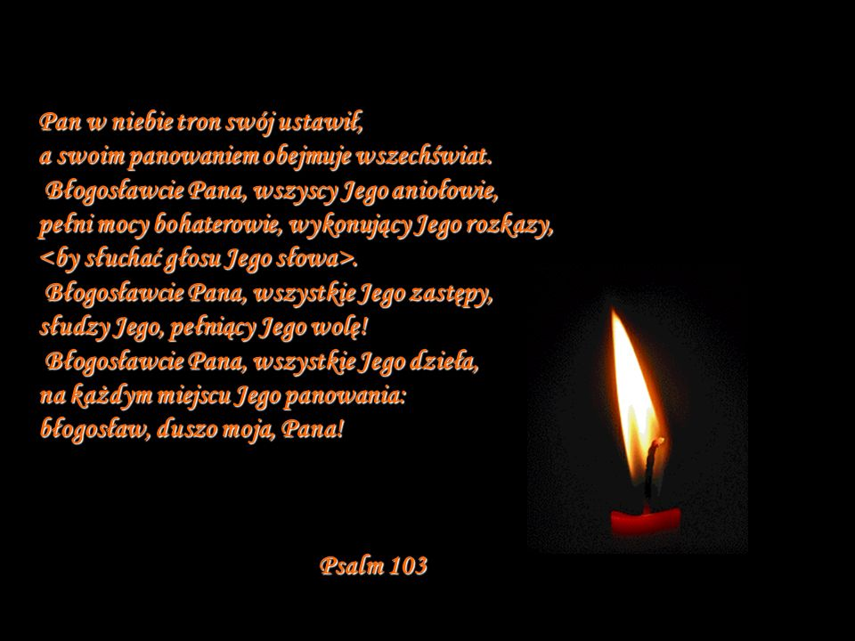 Pan w niebie tron swój ustawił, a swoim panowaniem obejmuje wszechświat. Błogosławcie Pana, wszyscy Jego aniołowie, pełni mocy bohaterowie, wykonujący Jego rozkazy, <by słuchać głosu Jego słowa>. Błogosławcie Pana, wszystkie Jego zastępy, słudzy Jego, pełniący Jego wolę! Błogosławcie Pana, wszystkie Jego dzieła, na każdym miejscu Jego panowania: błogosław, duszo moja, Pana!