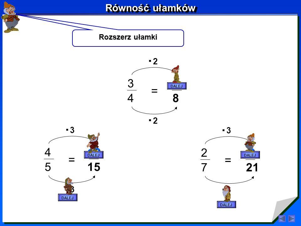 Równość ułamków Rozszerz ułamki. . 2. DALEJ. 3. 6. = 4. 8. . 2. . . 3. 3. DALEJ. DALEJ.