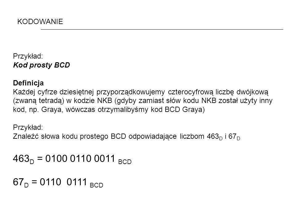 463D = 0100 0110 0011 BCD 67D = 0110 0111 BCD KODOWANIE Przykład: