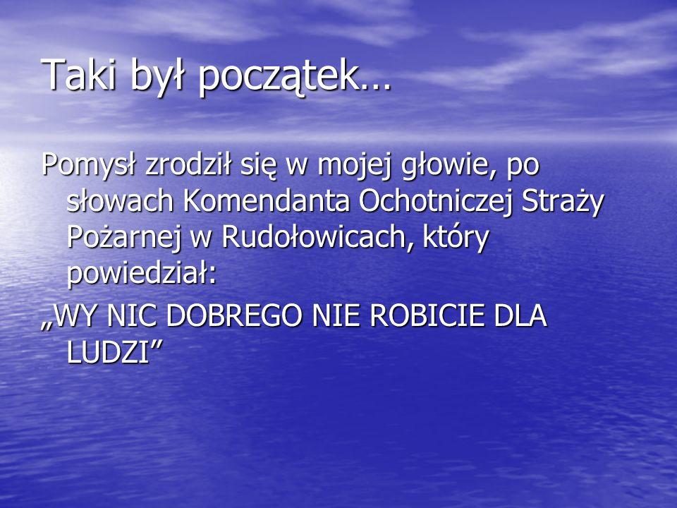 Taki był początek… Pomysł zrodził się w mojej głowie, po słowach Komendanta Ochotniczej Straży Pożarnej w Rudołowicach, który powiedział: