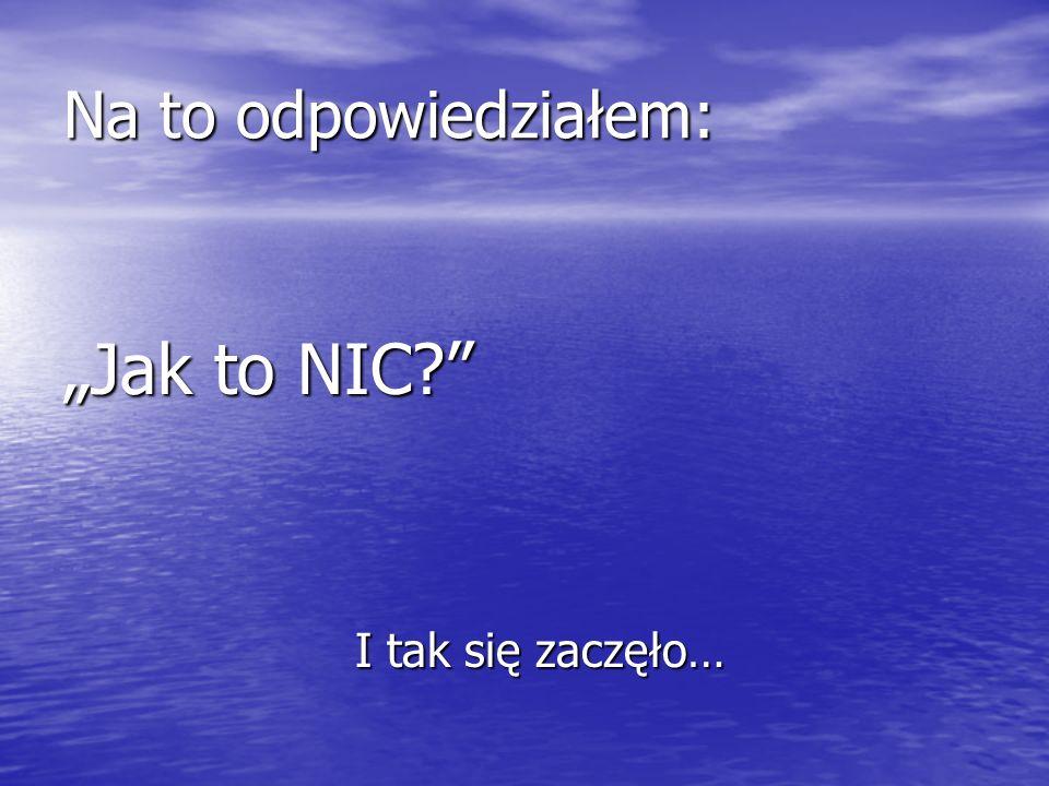 """Na to odpowiedziałem: """"Jak to NIC I tak się zaczęło…"""