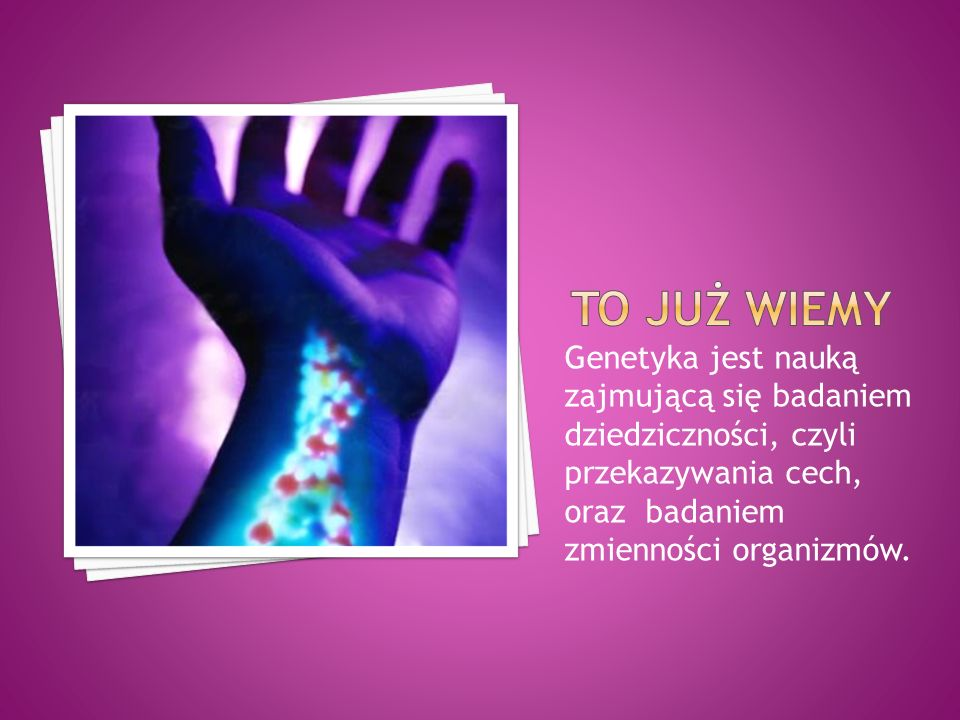 To już wiemy Genetyka jest nauką zajmującą się badaniem dziedziczności, czyli przekazywania cech, oraz badaniem zmienności organizmów.