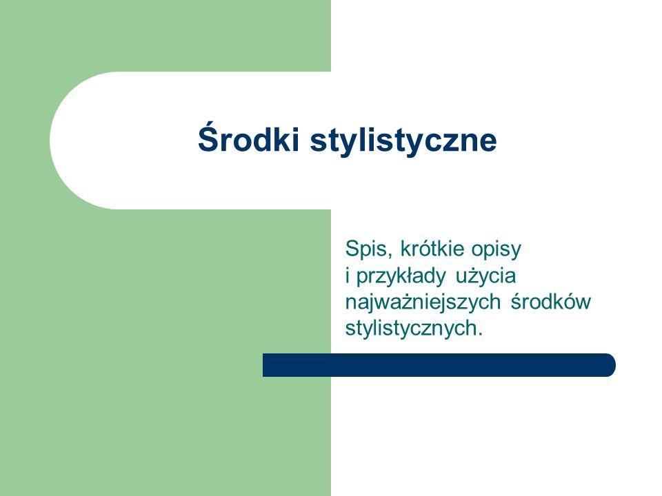 Środki stylistyczne Spis, krótkie opisy i przykłady użycia najważniejszych środków stylistycznych.