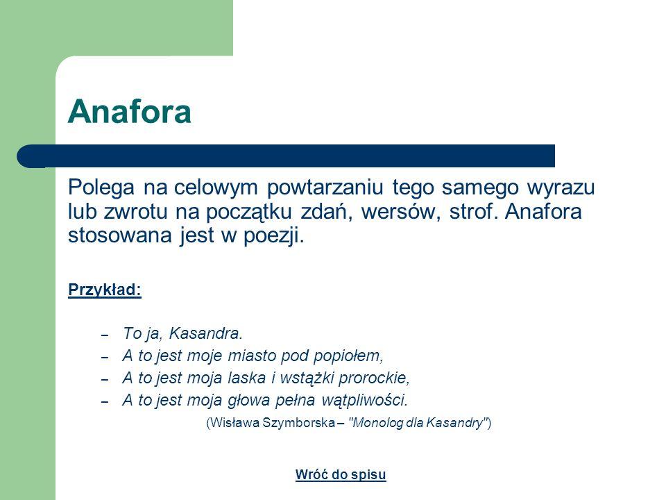 AnaforaPolega na celowym powtarzaniu tego samego wyrazu lub zwrotu na początku zdań, wersów, strof. Anafora stosowana jest w poezji.