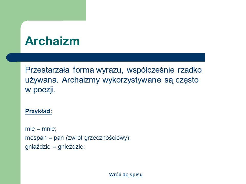 ArchaizmPrzestarzała forma wyrazu, współcześnie rzadko używana. Archaizmy wykorzystywane są często w poezji.