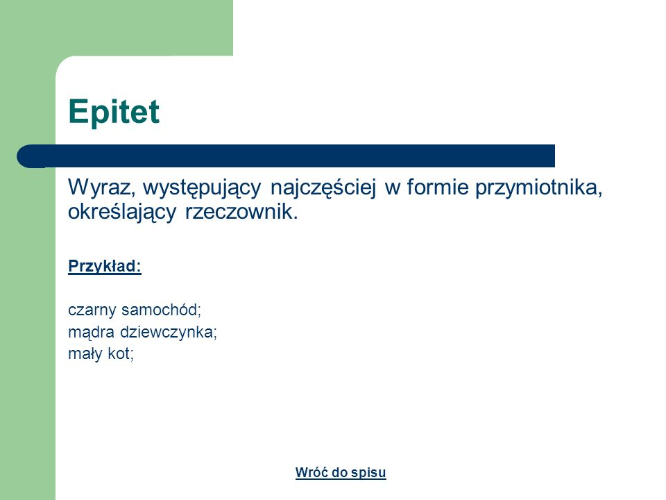 Epitet Wyraz, występujący najczęściej w formie przymiotnika, określający rzeczownik. Przykład: czarny samochód;