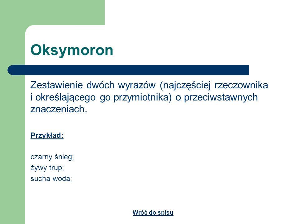 Oksymoron Zestawienie dwóch wyrazów (najczęściej rzeczownika i określającego go przymiotnika) o przeciwstawnych znaczeniach.