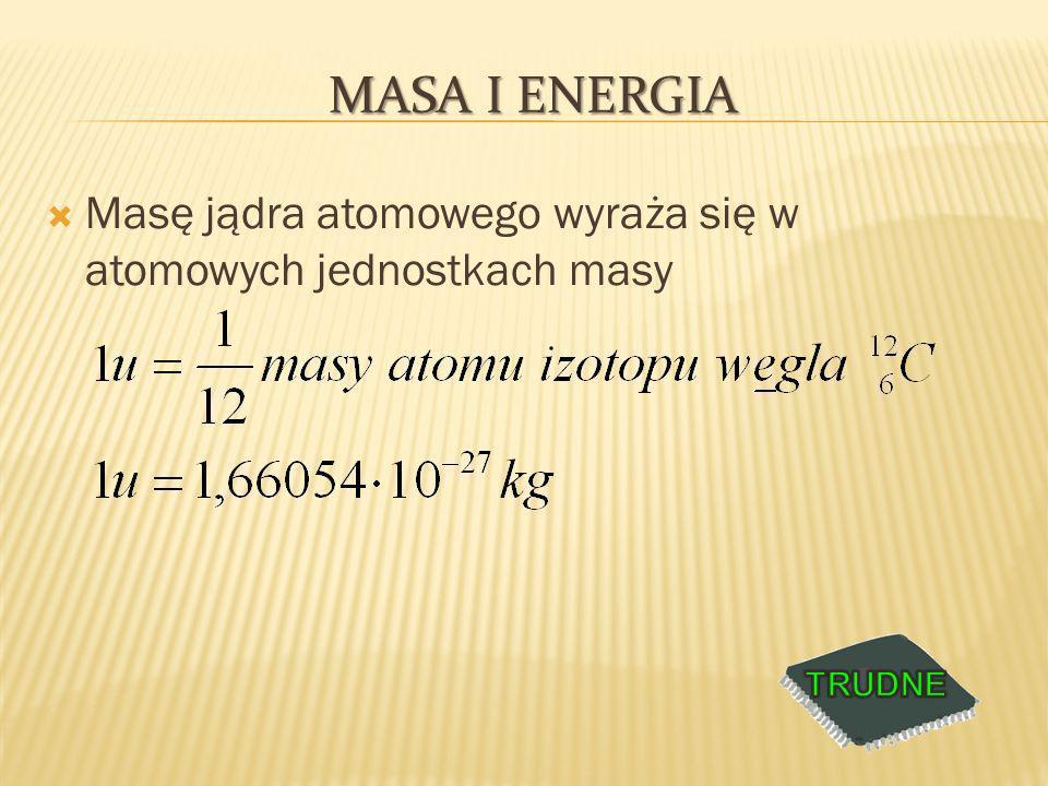 Masa i Energia Masę jądra atomowego wyraża się w atomowych jednostkach masy TRUDNE
