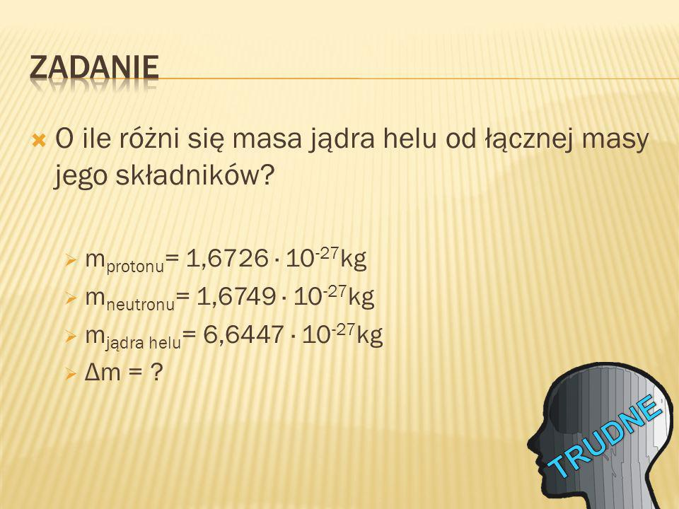 ZADANIE O ile różni się masa jądra helu od łącznej masy jego składników mprotonu= 1,6726 · 10-27kg.