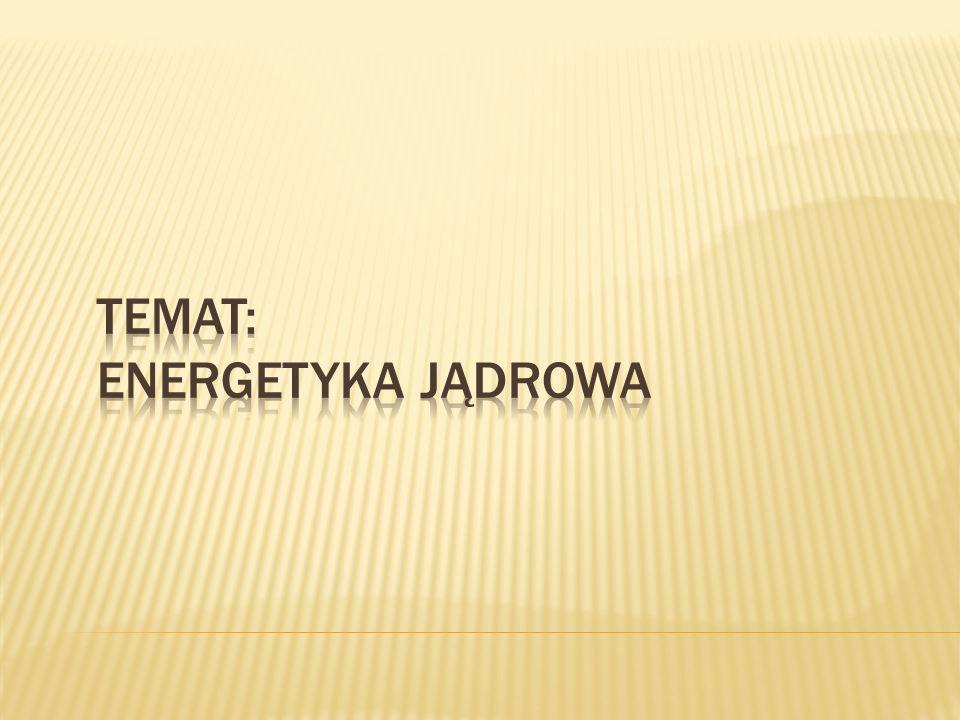 Temat: ENERGETYKA JĄDROWA