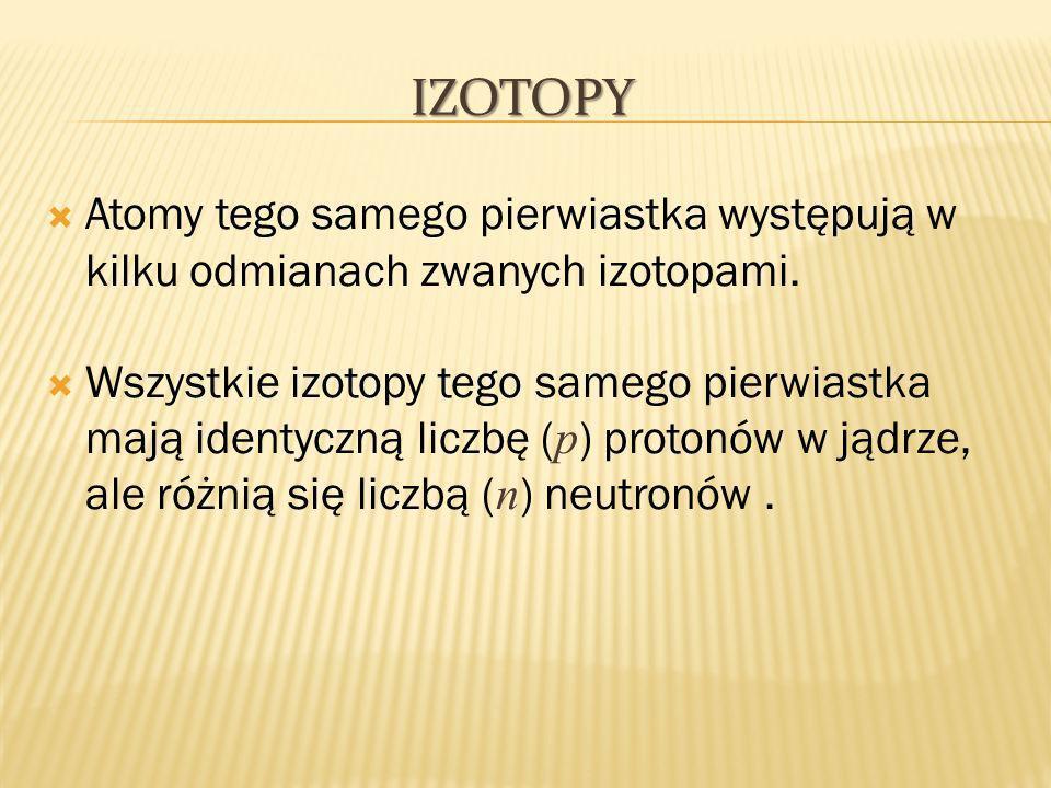 Izotopy Atomy tego samego pierwiastka występują w kilku odmianach zwanych izotopami.