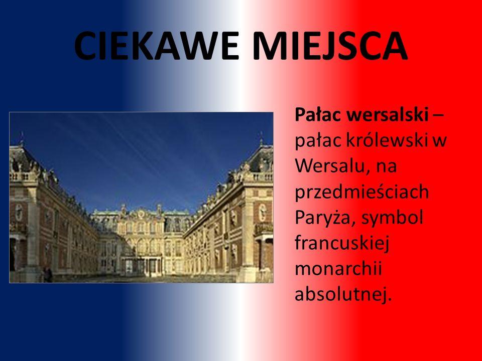 CIEKAWE MIEJSCA Pałac wersalski – pałac królewski w Wersalu, na przedmieściach Paryża, symbol francuskiej monarchii absolutnej.