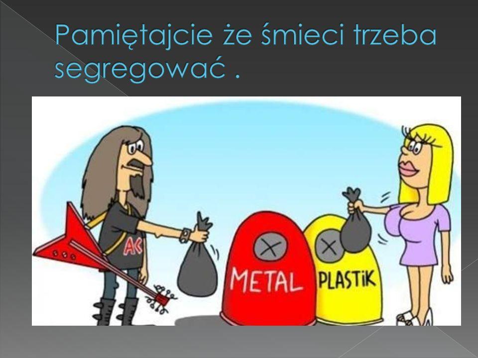 Pamiętajcie że śmieci trzeba segregować .