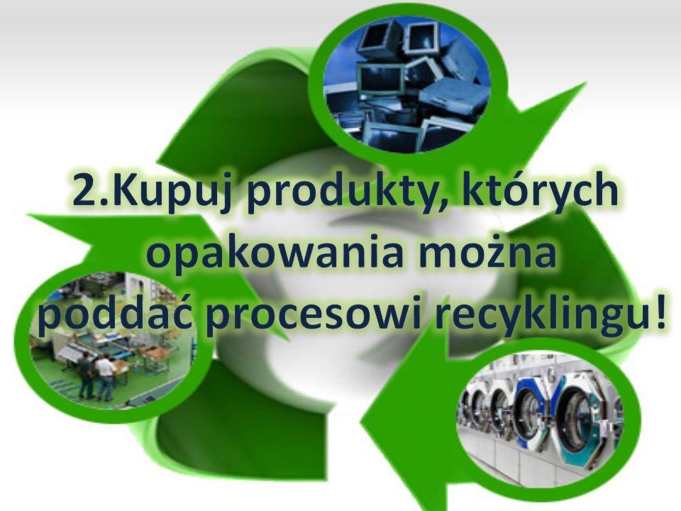2.Kupuj produkty, których poddać procesowi recyklingu!