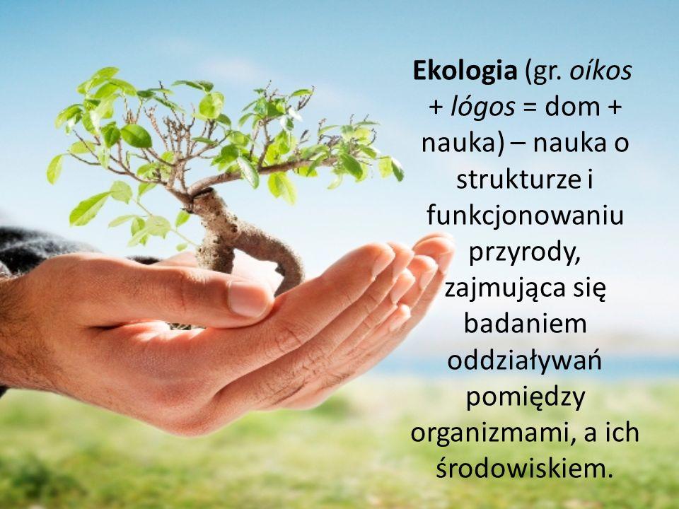 Ekologia (gr. oíkos + lógos = dom + nauka) – nauka o strukturze i funkcjonowaniu przyrody, zajmująca się badaniem oddziaływań pomiędzy organizmami, a ich środowiskiem.