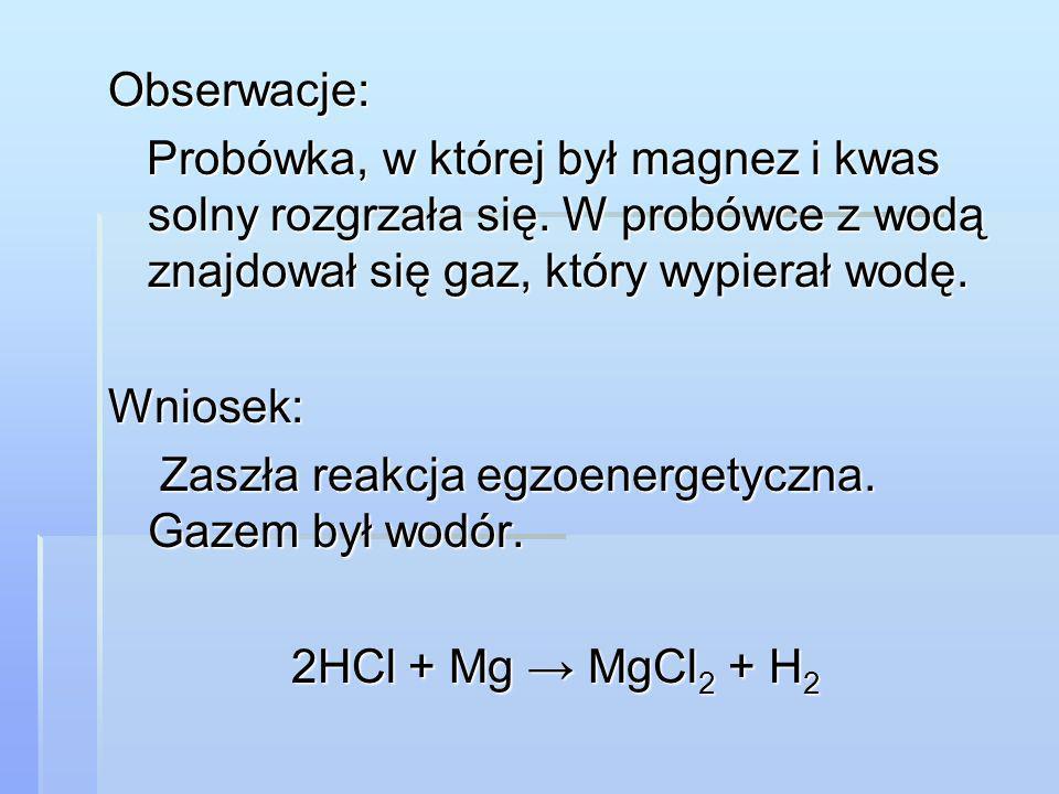 Obserwacje: Probówka, w której był magnez i kwas solny rozgrzała się. W probówce z wodą znajdował się gaz, który wypierał wodę.