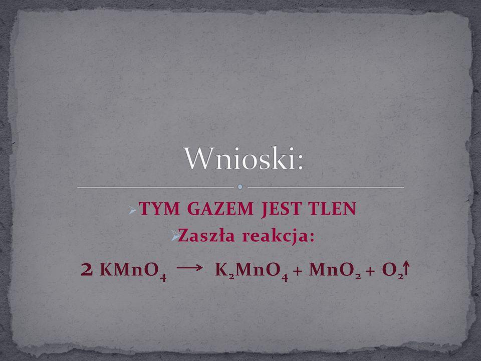 TYM GAZEM JEST TLEN Zaszła reakcja: 2 KMnO4 K2MnO4 + MnO2 + O2