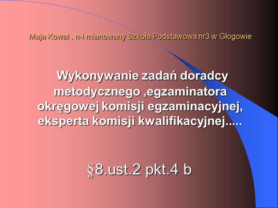 Maja Kowal , n-l mianowany Szkoła Podstawowa nr3 w Głogowie Wykonywanie zadań doradcy metodycznego ,egzaminatora okręgowej komisji egzaminacyjnej, eksperta komisji kwalifikacyjnej.....