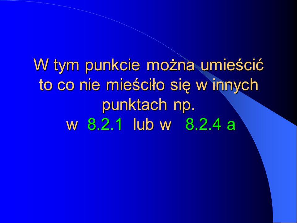 W tym punkcie można umieścić to co nie mieściło się w innych punktach np. w 8.2.1 lub w 8.2.4 a