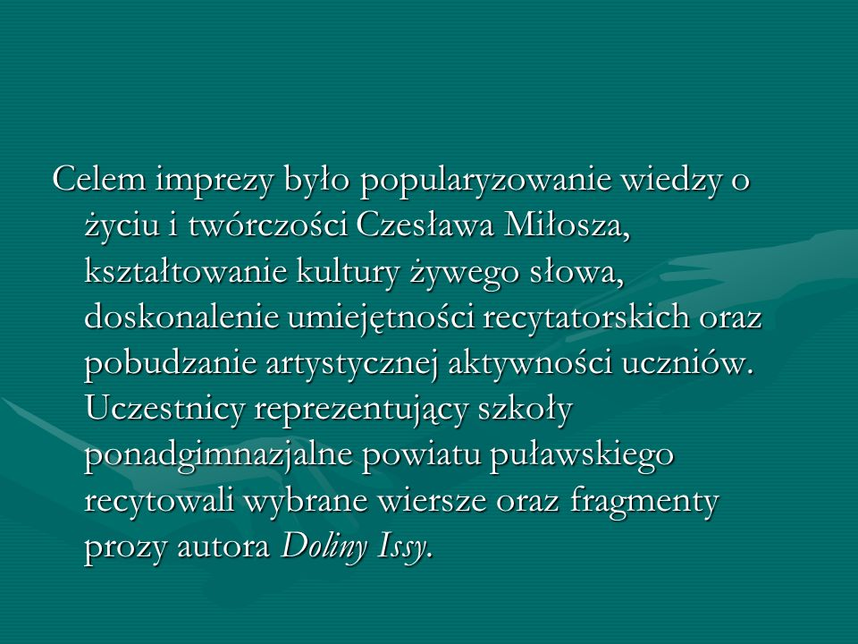 Celem imprezy było popularyzowanie wiedzy o życiu i twórczości Czesława Miłosza, kształtowanie kultury żywego słowa, doskonalenie umiejętności recytatorskich oraz pobudzanie artystycznej aktywności uczniów.