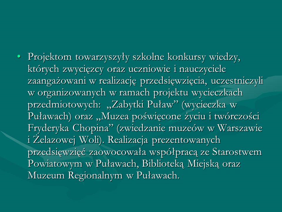 """Projektom towarzyszyły szkolne konkursy wiedzy, których zwycięzcy oraz uczniowie i nauczyciele zaangażowani w realizację przedsięwzięcia, uczestniczyli w organizowanych w ramach projektu wycieczkach przedmiotowych: """"Zabytki Puław (wycieczka w Puławach) oraz """"Muzea poświęcone życiu i twórczości Fryderyka Chopina (zwiedzanie muzeów w Warszawie i Żelazowej Woli)."""