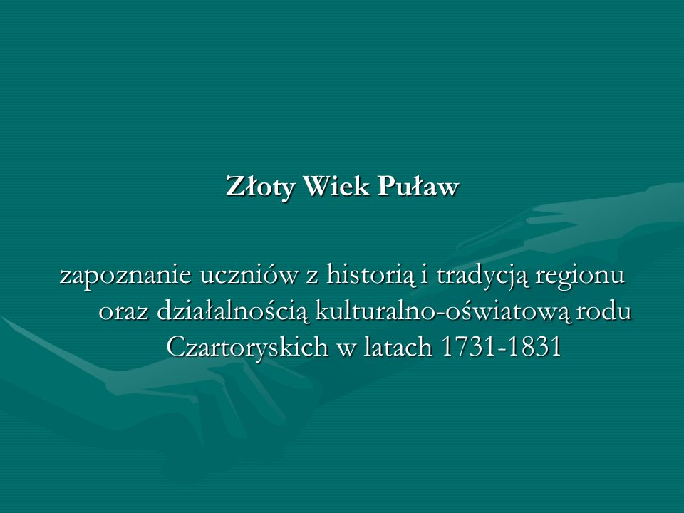Złoty Wiek Puław zapoznanie uczniów z historią i tradycją regionu oraz działalnością kulturalno-oświatową rodu Czartoryskich w latach 1731-1831.